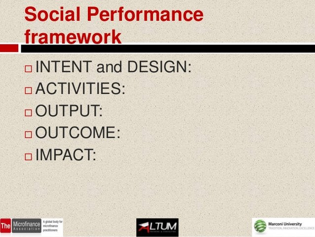 Social Performanceframework INTENT and DESIGN: ACTIVITIES: OUTPUT: OUTCOME: IMPACT: