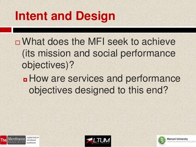Intent and Design   What does the MFI seek to achieve    (its mission and social performance    objectives)?     How are...