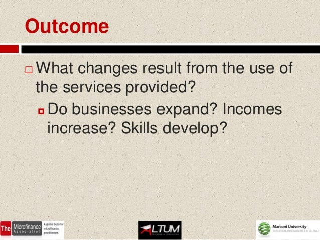 Outcome   What changes result from the use of    the services provided?     Do businesses expand? Incomes      increase?...