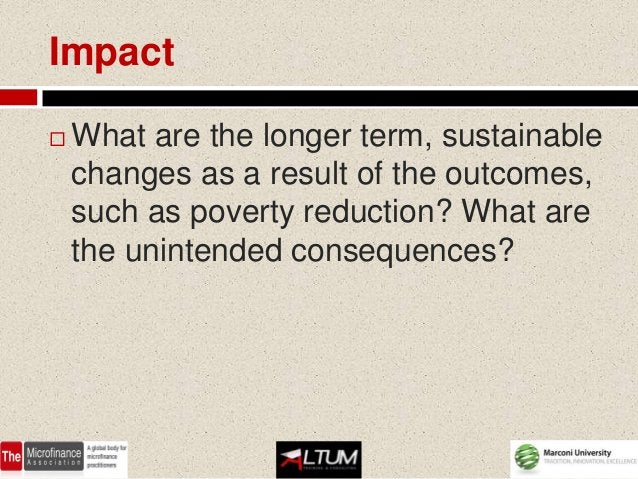 Impact   What are the longer term, sustainable    changes as a result of the outcomes,    such as poverty reduction? What...