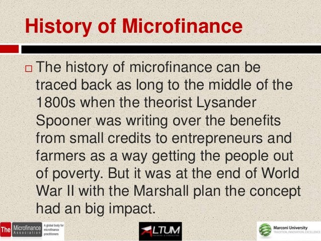 History of Microfinance   The history of microfinance can be    traced back as long to the middle of the    1800s when th...