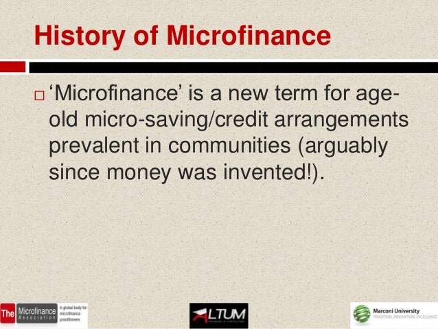 History of Microfinance   'Microfinance' is a new term for age-    old micro-saving/credit arrangements    prevalent in c...