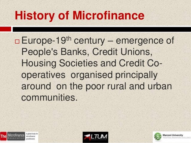 History of Microfinance   Europe-19th century – emergence of    Peoples Banks, Credit Unions,    Housing Societies and Cr...