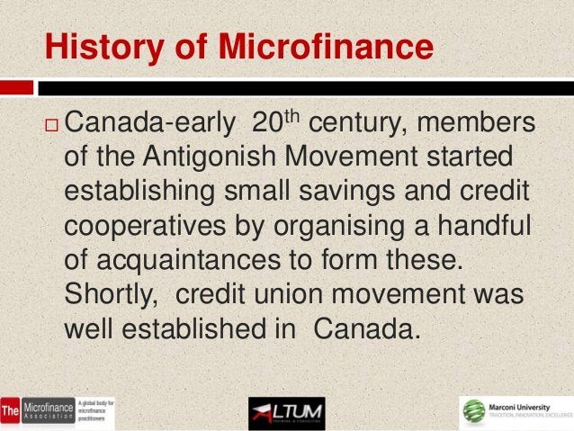 History of Microfinance   Canada-early 20th century, members    of the Antigonish Movement started    establishing small ...