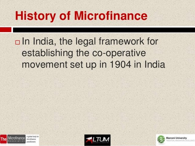 History of Microfinance   In India, the legal framework for    establishing the co-operative    movement set up in 1904 i...