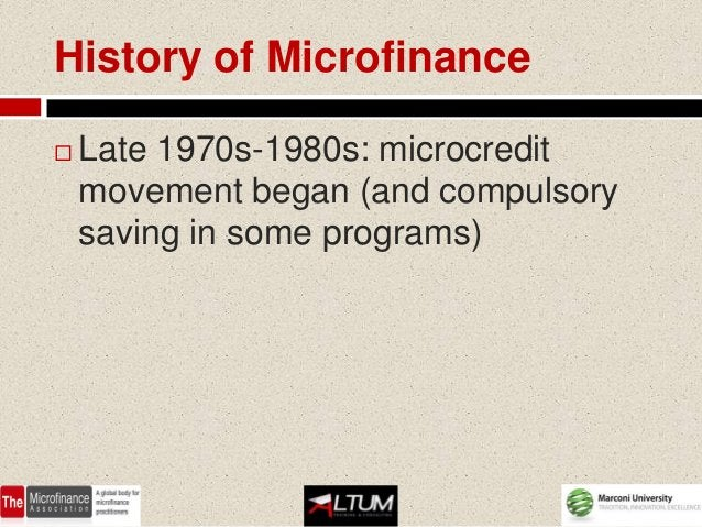 History of Microfinance   Late 1970s-1980s: microcredit    movement began (and compulsory    saving in some programs)