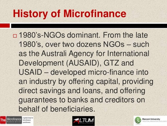History of Microfinance   1980's-NGOs dominant. From the late    1980's, over two dozens NGOs – such    as the Australi A...