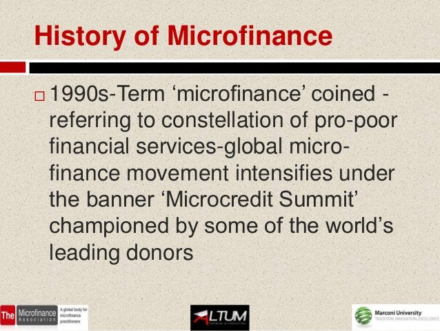 History of Microfinance   1990s-Term 'microfinance' coined -    referring to constellation of pro-poor    financial servi...