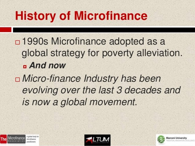 History of Microfinance   1990s Microfinance adopted as a    global strategy for poverty alleviation.       And now   M...