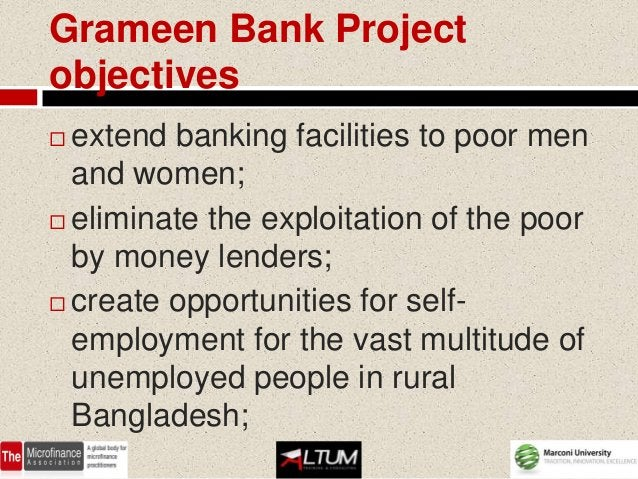 Grameen Bank Projectobjectives extend banking facilities to poor men  and women; eliminate the exploitation of the poor ...