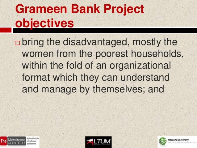 Grameen Bank Projectobjectives   bring the disadvantaged, mostly the    women from the poorest households,    within the ...