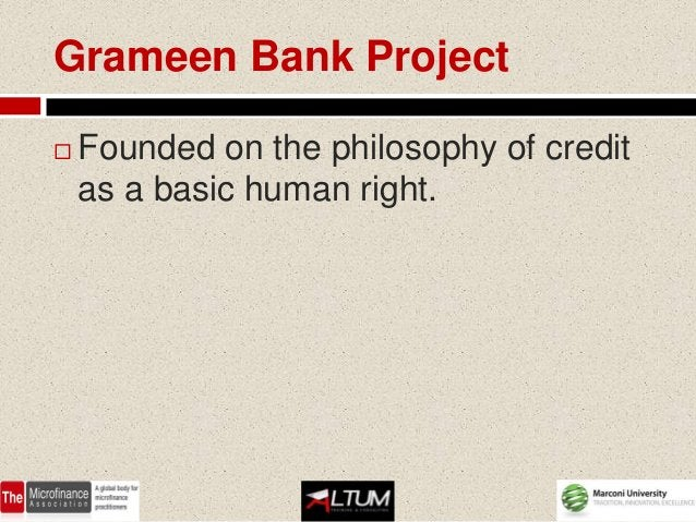 Grameen Bank Project   Founded on the philosophy of credit    as a basic human right.
