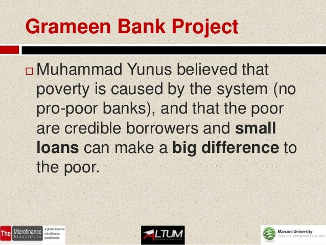 Grameen Bank Project   Muhammad Yunus believed that    poverty is caused by the system (no    pro-poor banks), and that t...