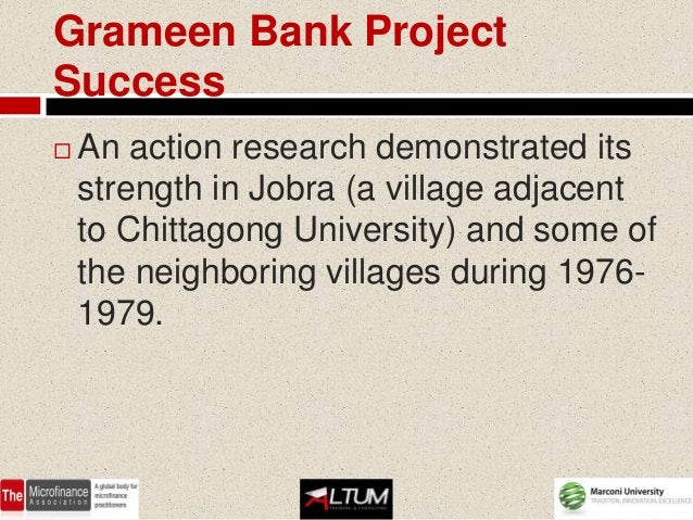 Grameen Bank ProjectSuccess   An action research demonstrated its    strength in Jobra (a village adjacent    to Chittago...