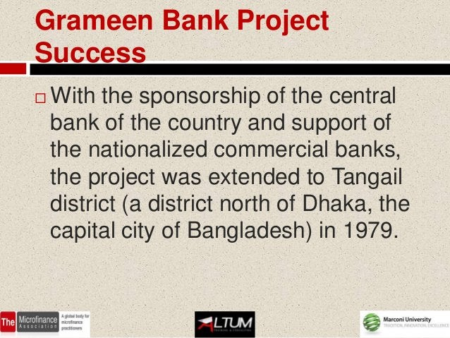 Grameen Bank ProjectSuccess   With the sponsorship of the central    bank of the country and support of    the nationaliz...