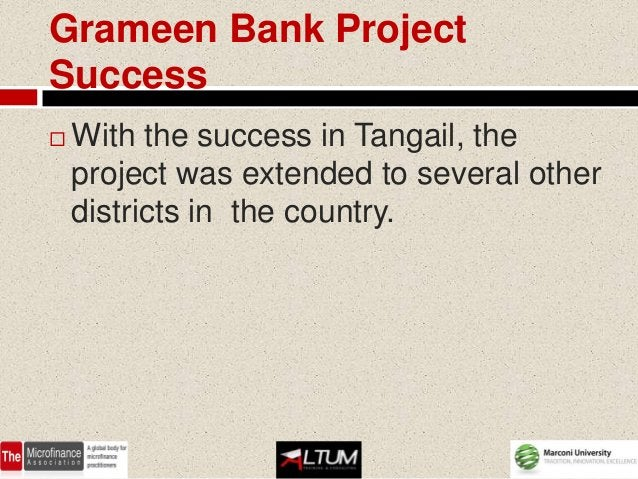 Grameen Bank ProjectSuccess   With the success in Tangail, the    project was extended to several other    districts in t...