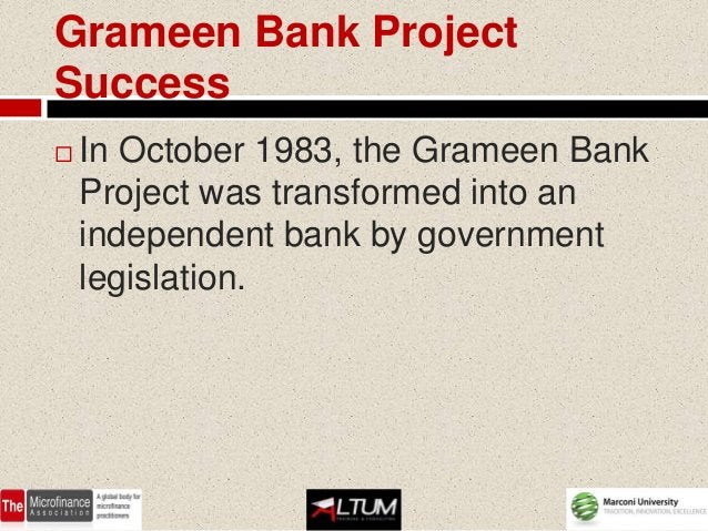 Grameen Bank ProjectSuccess   In October 1983, the Grameen Bank    Project was transformed into an    independent bank by...