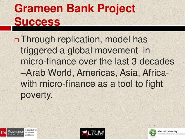 Grameen Bank ProjectSuccess   Through replication, model has    triggered a global movement in    micro-finance over the ...