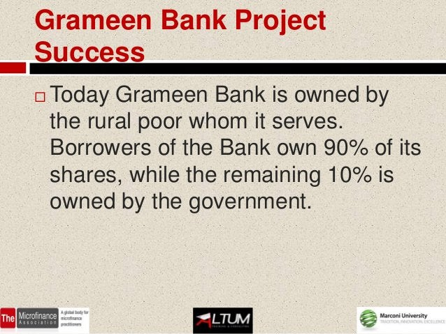 Grameen Bank ProjectSuccess   Today Grameen Bank is owned by    the rural poor whom it serves.    Borrowers of the Bank o...