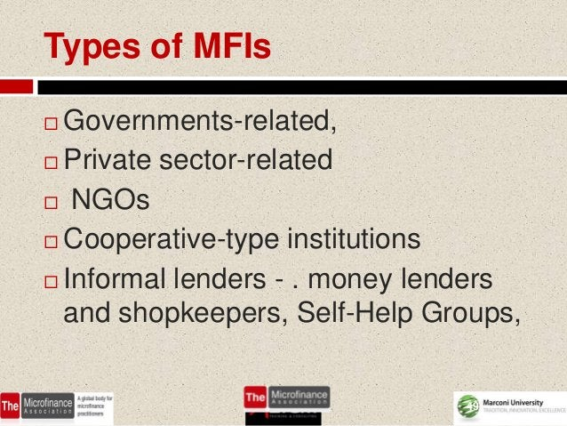 Types of MFIs Governments-related, Private sector-related NGOs Cooperative-type institutions Informal lenders - . mon...