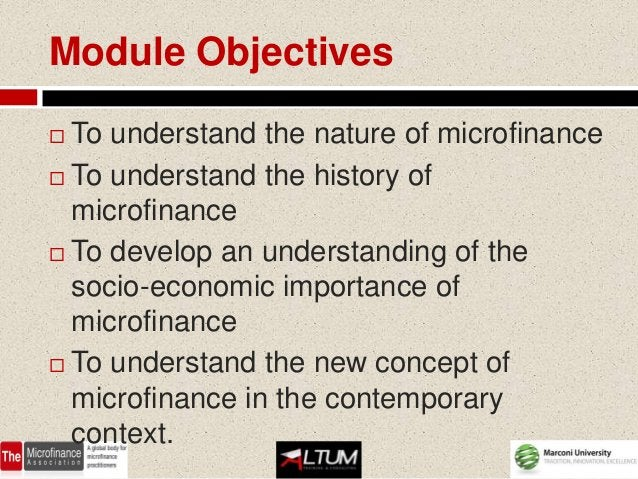 Module Objectives To understand the nature of microfinance To understand the history of  microfinance To develop an und...