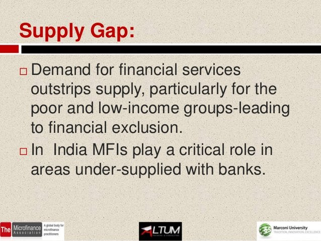 Supply Gap: Demand for financial services  outstrips supply, particularly for the  poor and low-income groups-leading  to...