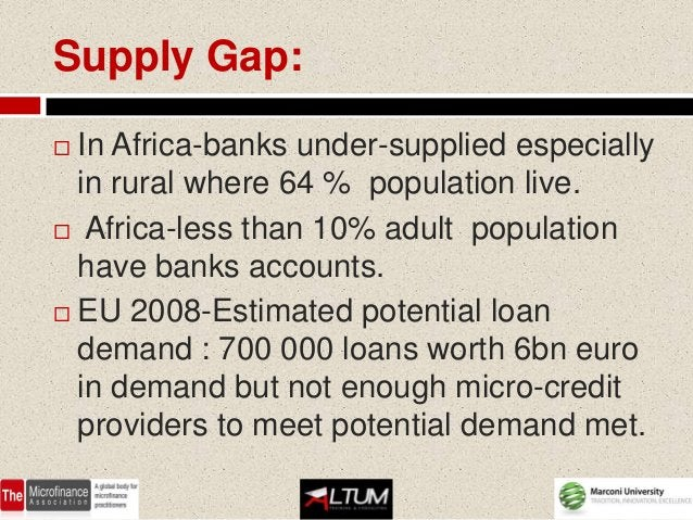 Supply Gap: In Africa-banks under-supplied especially  in rural where 64 % population live. Africa-less than 10% adult p...