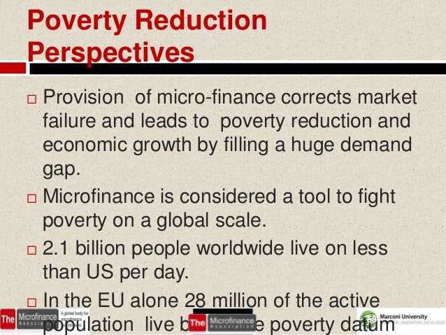Poverty ReductionPerspectives Provision of micro-finance corrects market  failure and leads to poverty reduction and  eco...