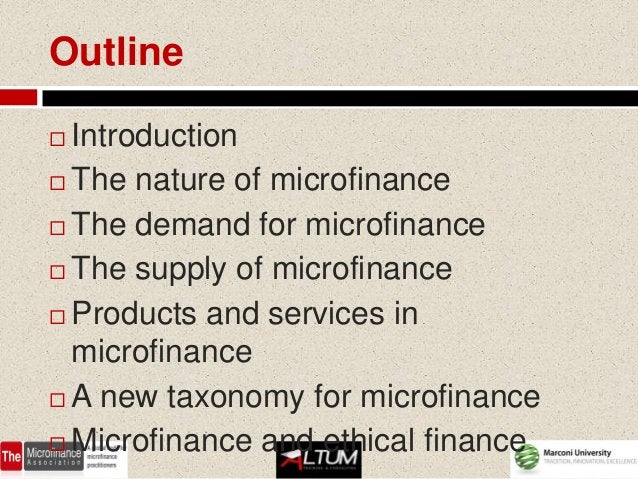 Outline Introduction The nature of microfinance The demand for microfinance The supply of microfinance Products and s...