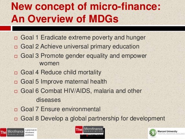 New concept of micro-finance:An Overview of MDGs   Goal 1 Eradicate extreme poverty and hunger   Goal 2 Achieve universa...