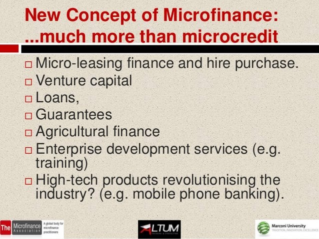 New Concept of Microfinance:...much more than microcredit Micro-leasing finance and hire purchase. Venture capital Loan...