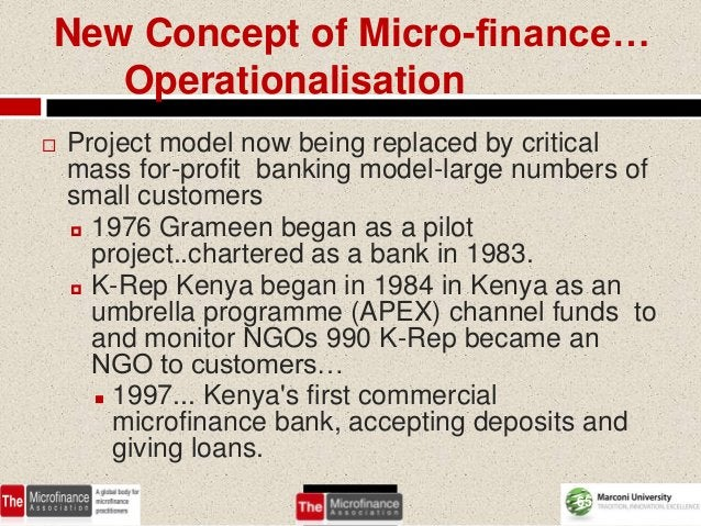 New Concept of Micro-finance…   Operationalisation   Project model now being replaced by critical    mass for-profit bank...