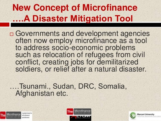 New Concept of Microfinance….A Disaster Mitigation Tool   Governments and development agencies    often now employ microf...