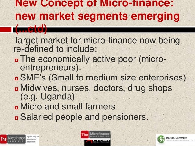 New Concept of Micro-finance:new market segments emerging(...ctd)Target market for micro-finance now beingre-defined to in...