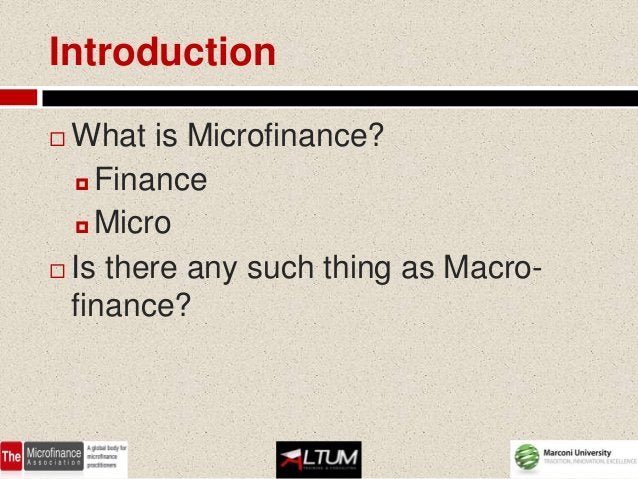 Introduction What is Microfinance?   Finance   Micro Is there any such thing as Macro-  finance?