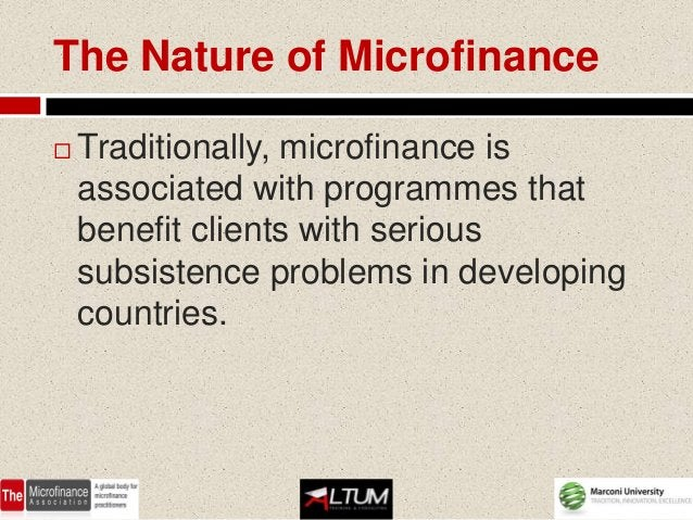 The Nature of Microfinance   Traditionally, microfinance is    associated with programmes that    benefit clients with se...