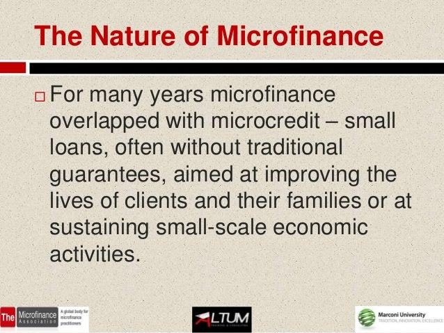 The Nature of Microfinance   For many years microfinance    overlapped with microcredit – small    loans, often without t...