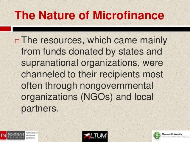 The Nature of Microfinance   The resources, which came mainly    from funds donated by states and    supranational organi...