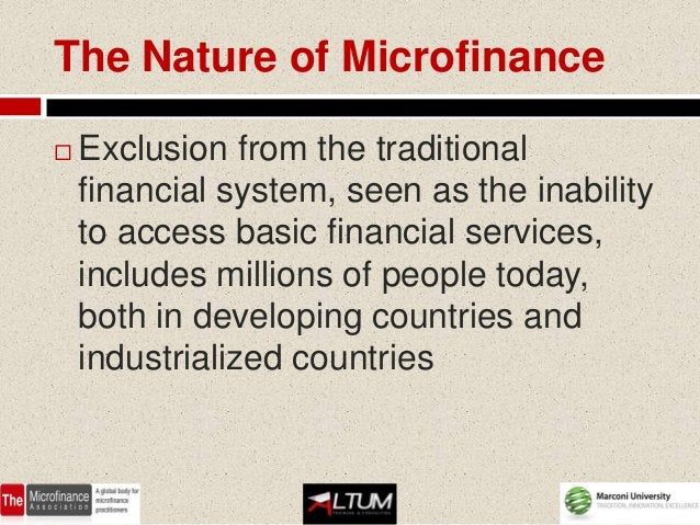 The Nature of Microfinance   Exclusion from the traditional    financial system, seen as the inability    to access basic...