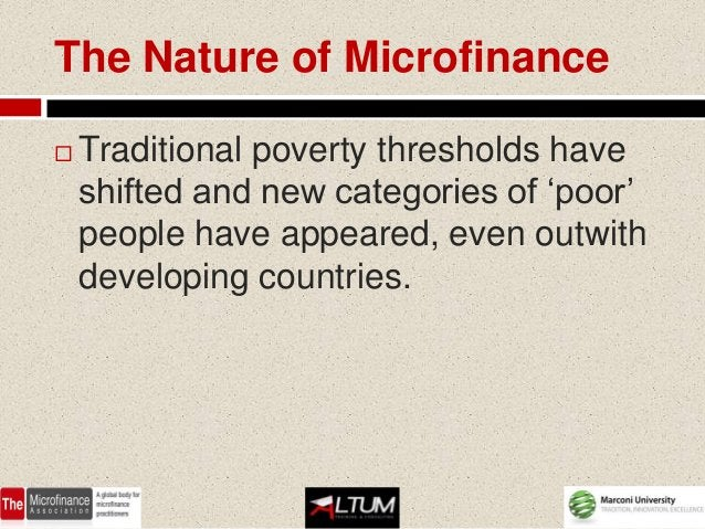 The Nature of Microfinance   Traditional poverty thresholds have    shifted and new categories of 'poor'    people have a...