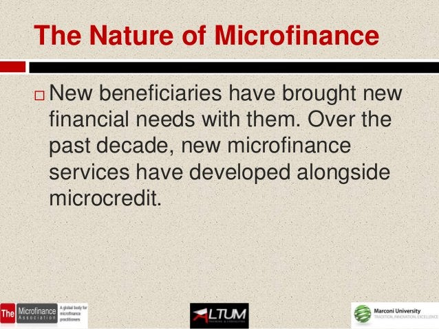 The Nature of Microfinance   New beneficiaries have brought new    financial needs with them. Over the    past decade, ne...
