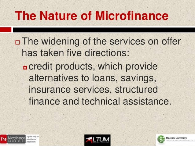 The Nature of Microfinance   The widening of the services on offer    has taken five directions:     credit products, wh...