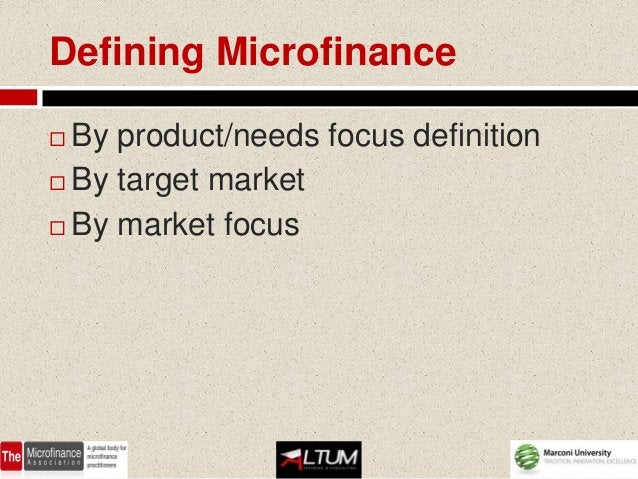 Defining Microfinance By product/needs focus definition By target market By market focus