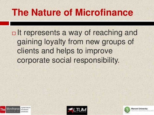 The Nature of Microfinance   It represents a way of reaching and    gaining loyalty from new groups of    clients and hel...