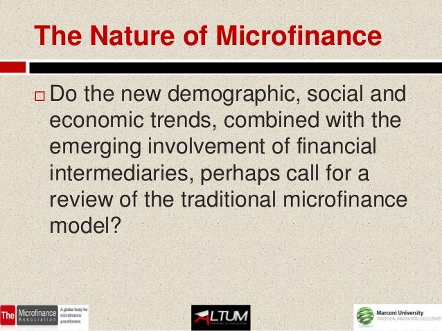 The Nature of Microfinance   Do the new demographic, social and    economic trends, combined with the    emerging involve...