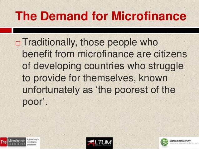The Demand for Microfinance   Traditionally, those people who    benefit from microfinance are citizens    of developing ...