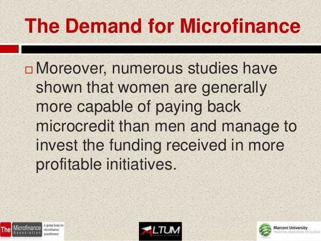 The Demand for Microfinance   Moreover, numerous studies have    shown that women are generally    more capable of paying...