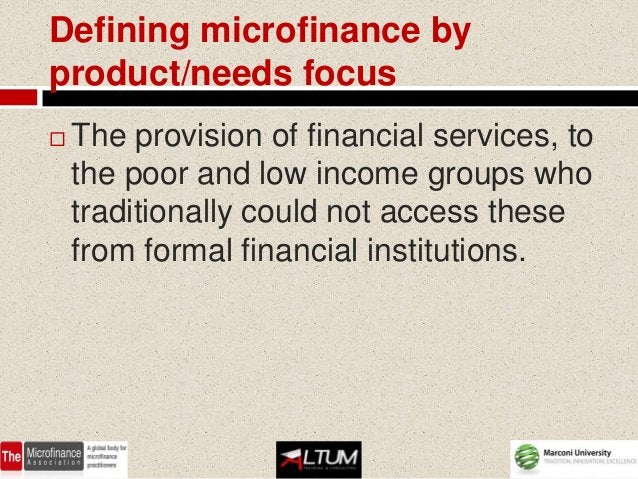 Defining microfinance byproduct/needs focus   The provision of financial services, to    the poor and low income groups w...