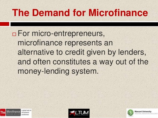 The Demand for Microfinance   For micro-entrepreneurs,    microfinance represents an    alternative to credit given by le...