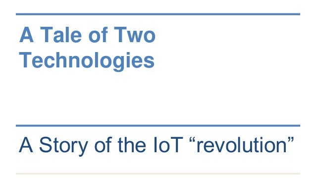 "A Tale of Two Technologies A Story of the IoT ""revolution"""